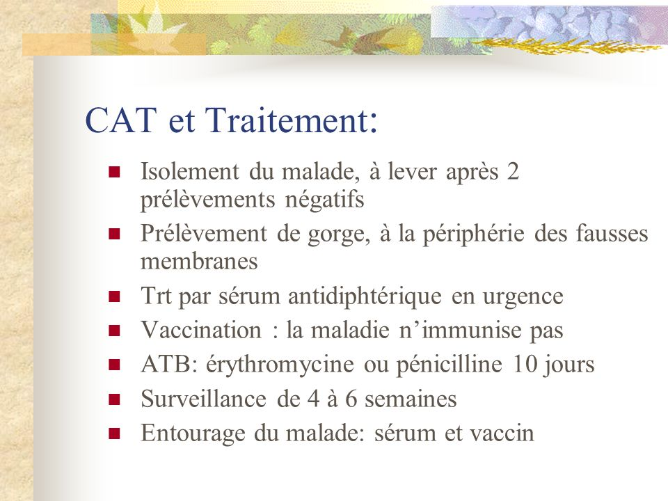 CAT et Traitement:Isolement du malade, à lever après 2 prélèvements négatifs. Prélèvement de gorge, à la périphérie des fausses membranes.