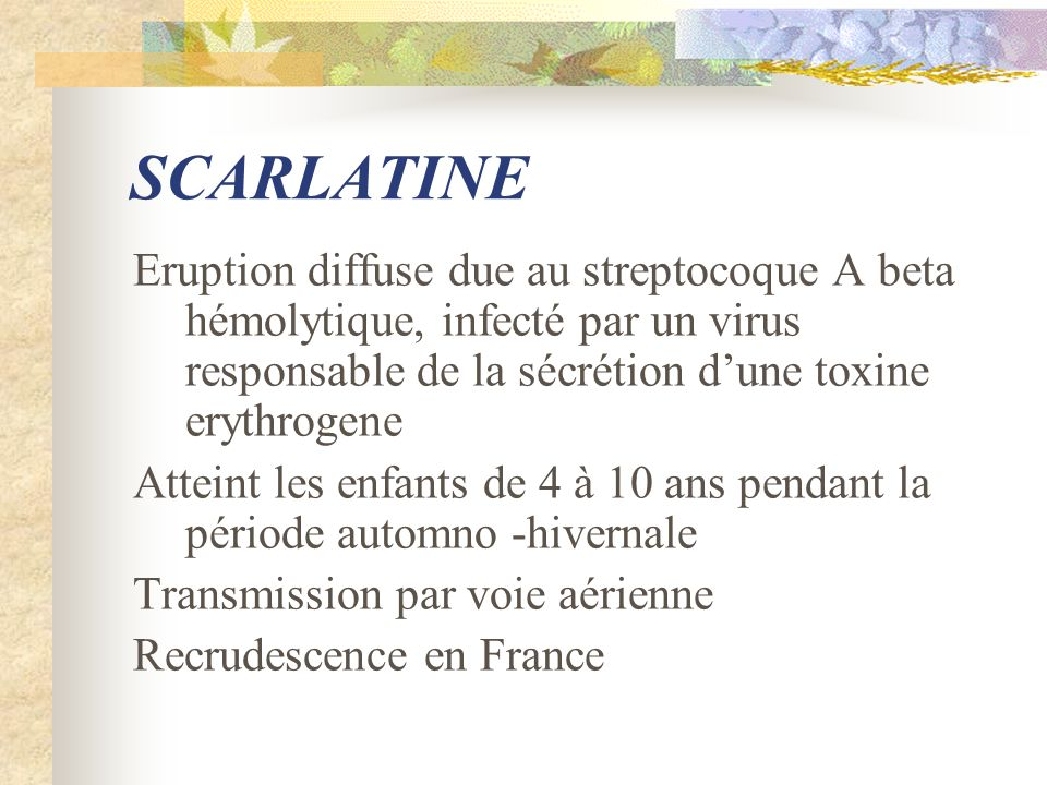 SCARLATINE Eruption diffuse due au streptocoque A beta hémolytique, infecté par un virus responsable de la sécrétion d'une toxine erythrogene.