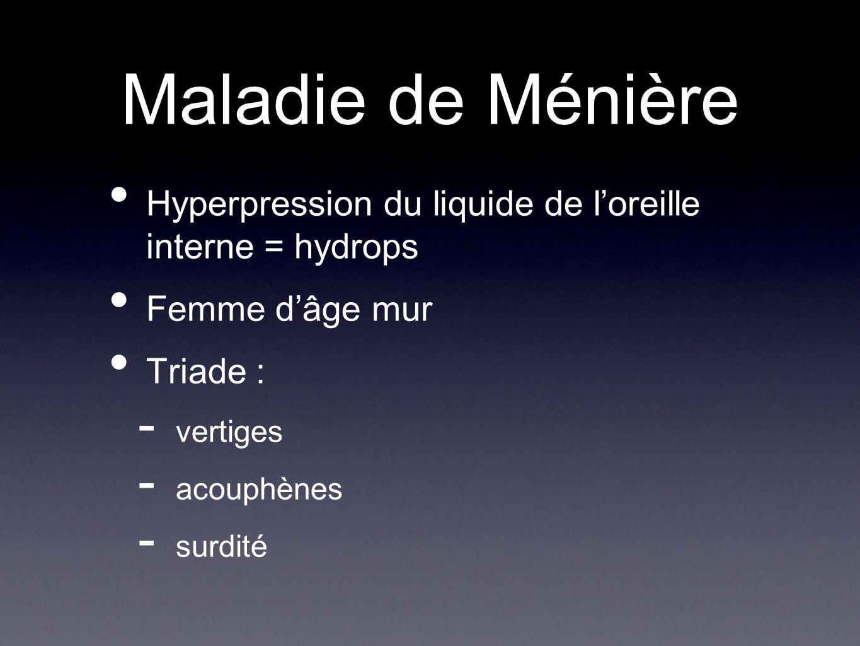Maladie de Ménière Hyperpression du liquide de l'oreille interne = hydrops. Femme d'âge mur. Triade :