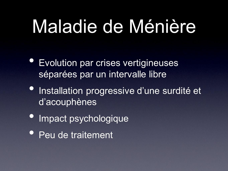 Maladie de Ménière Evolution par crises vertigineuses séparées par un intervalle libre. Installation progressive d'une surdité et d'acouphènes.