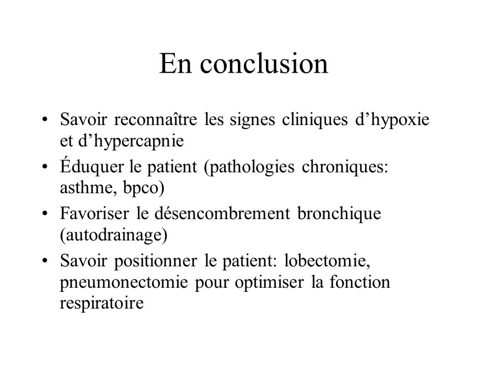 En conclusionSavoir reconnaître les signes cliniques d'hypoxie et d'hypercapnie. Éduquer le patient (pathologies chroniques: asthme, bpco)