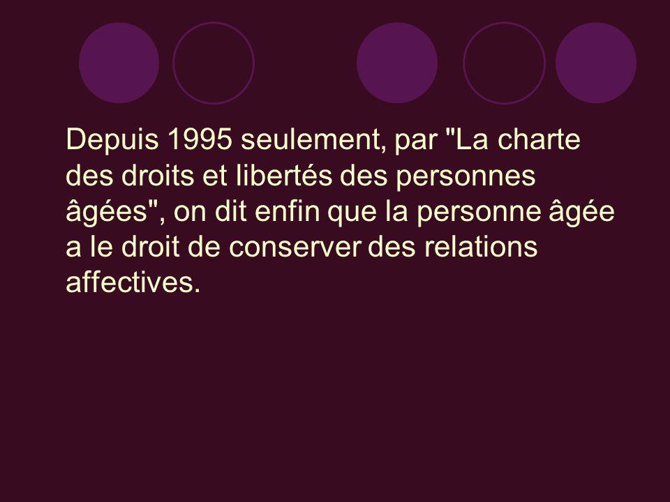Depuis 1995 seulement, par La charte des droits et libertés des personnes âgées , on dit enfin que la personne âgée a le droit de conserver des relations affectives.