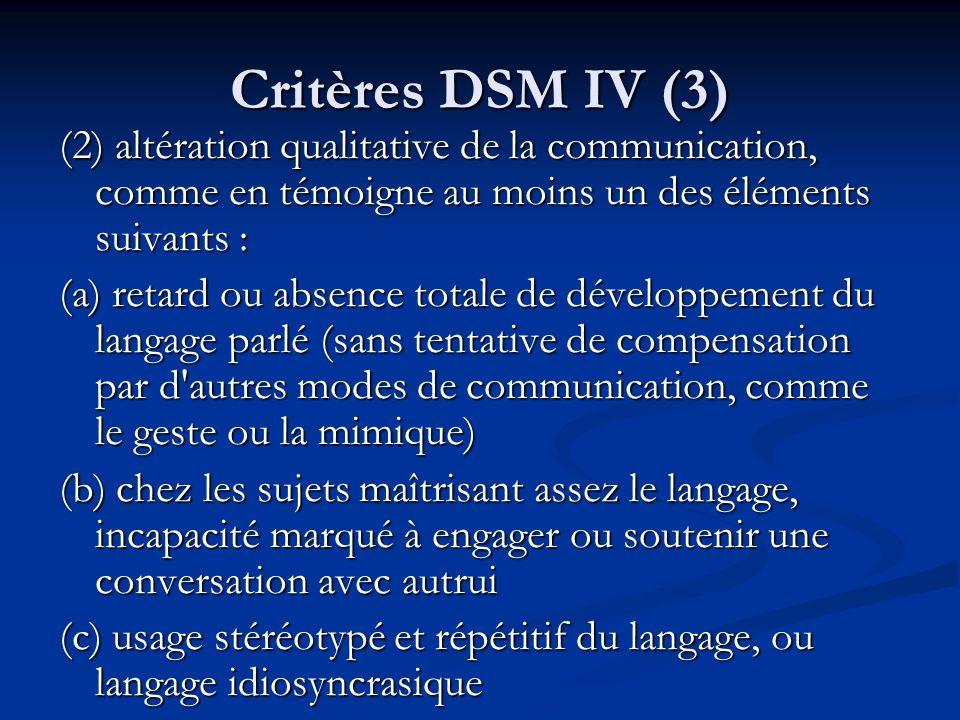 Critères DSM IV (3) (2) altération qualitative de la communication, comme en témoigne au moins un des éléments suivants :