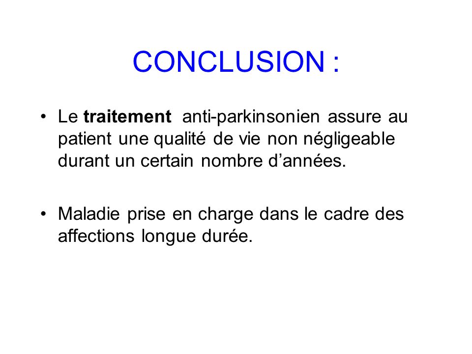 CONCLUSION :Le traitement anti-parkinsonien assure au patient une qualité de vie non négligeable durant un certain nombre d'années.