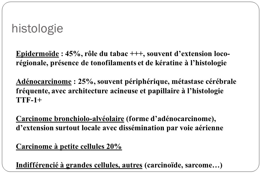 histologie Epidermoïde : 45%, rôle du tabac +++, souvent d'extension loco-régionale, présence de tonofilaments et de kératine à l'histologie.