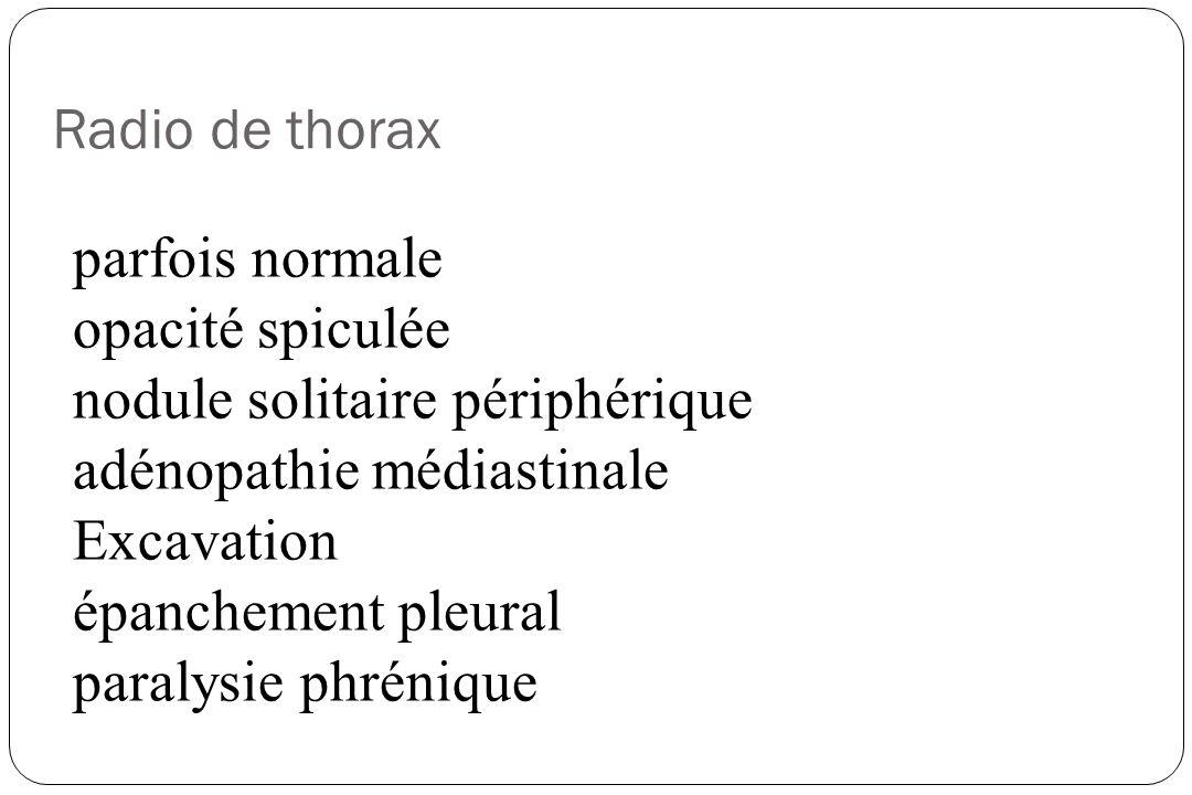 Radio de thorax parfois normale. opacité spiculée. nodule solitaire périphérique. adénopathie médiastinale.