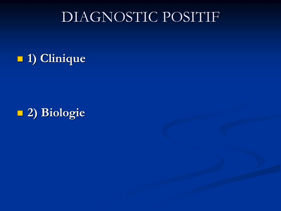 DIAGNOSTIC POSITIF 1) Clinique 2) Biologie
