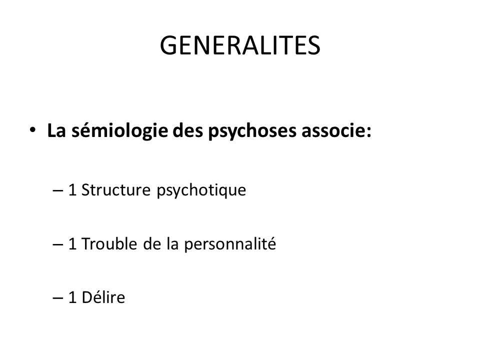 GENERALITES La sémiologie des psychoses associe: