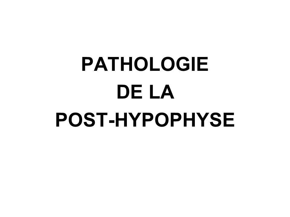 PATHOLOGIE DE LA POST-HYPOPHYSE