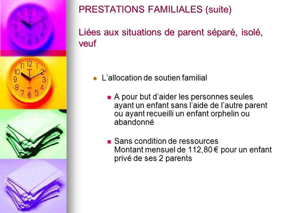 PRESTATIONS FAMILIALES (suite) Liées aux situations de parent séparé, isolé, veuf