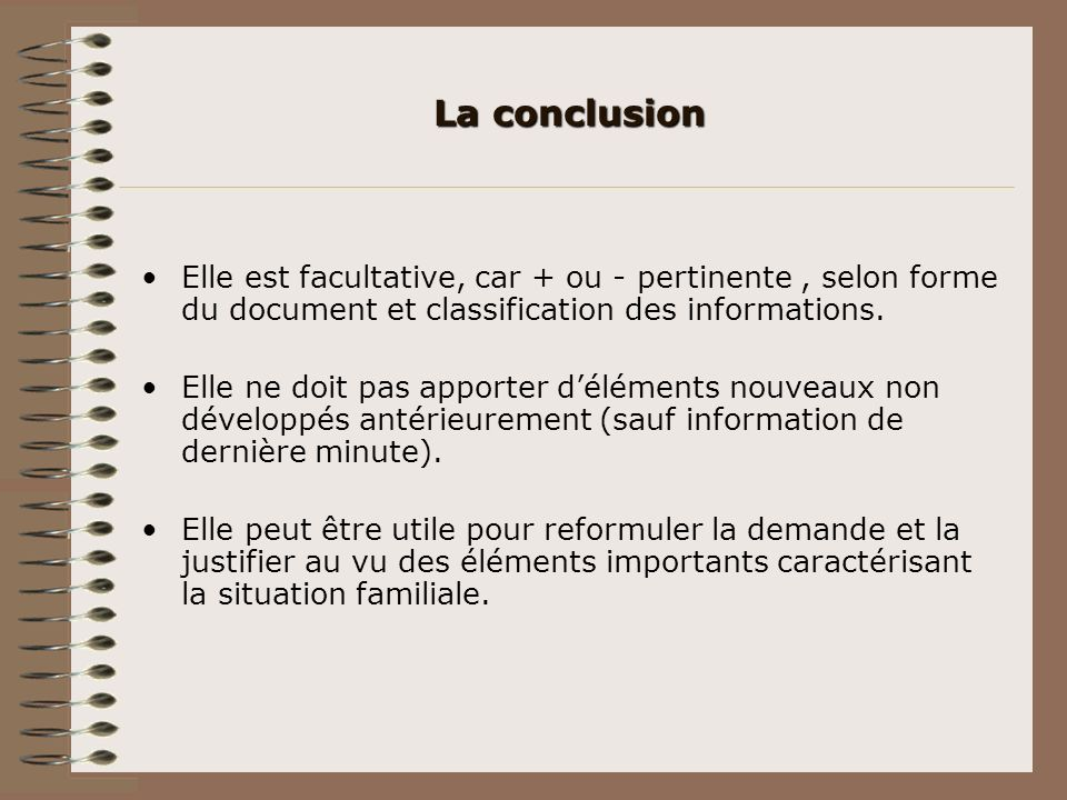La conclusion Elle est facultative, car + ou - pertinente , selon forme du document et classification des informations.