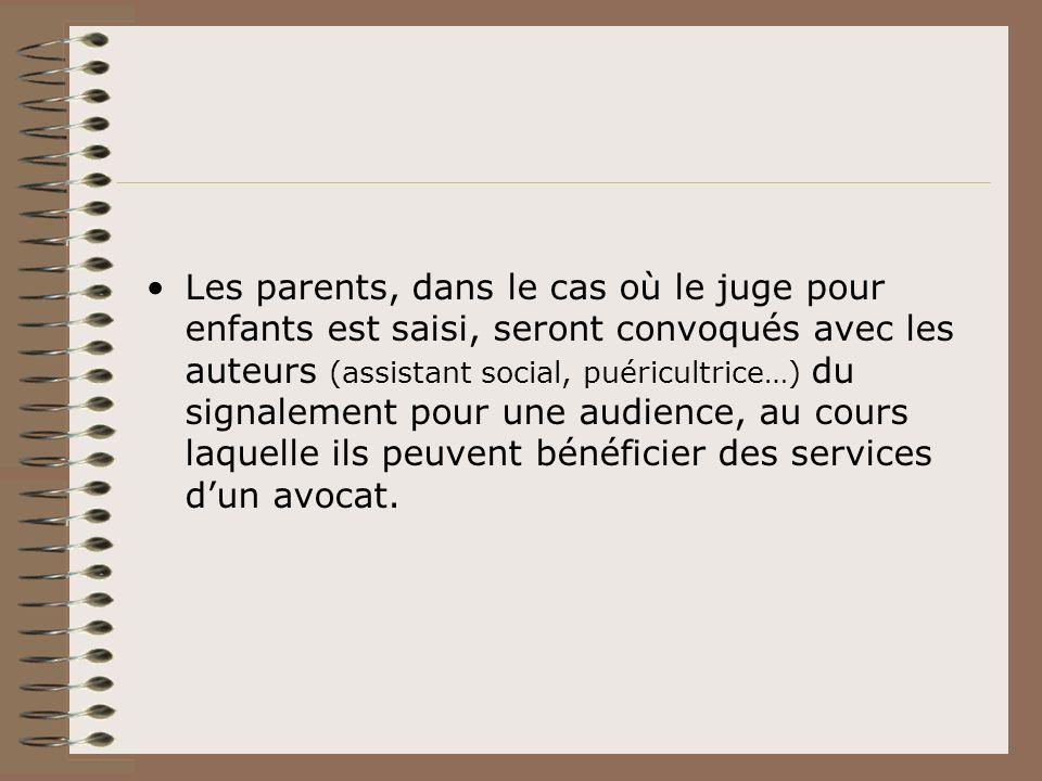 Les parents, dans le cas où le juge pour enfants est saisi, seront convoqués avec les auteurs (assistant social, puéricultrice…) du signalement pour une audience, au cours laquelle ils peuvent bénéficier des services d'un avocat.