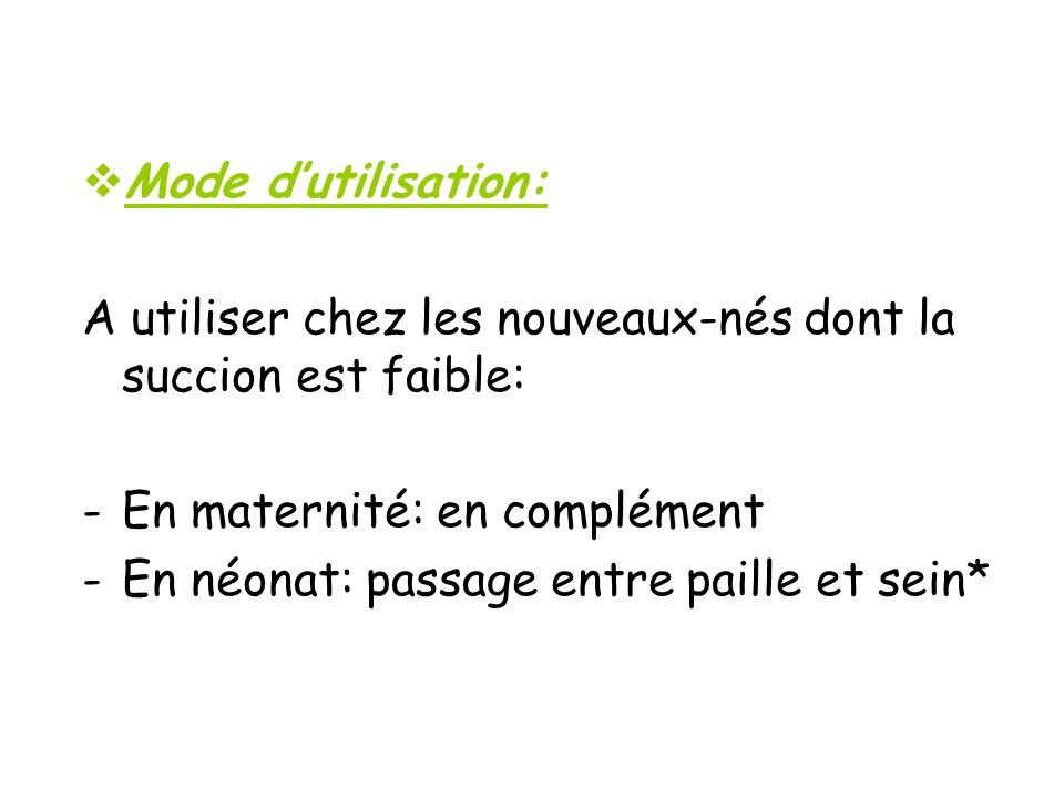 Mode d'utilisation: A utiliser chez les nouveaux-nés dont la succion est faible: En maternité: en complément.