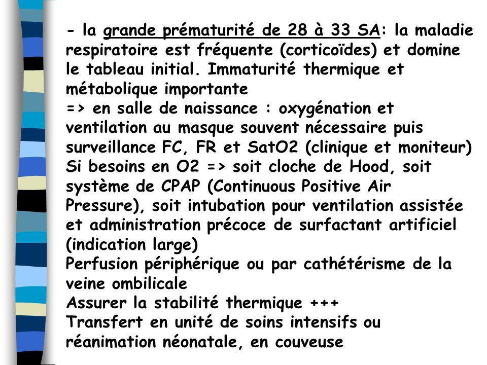 - la grande prématurité de 28 à 33 SA: la maladie respiratoire est fréquente (corticoïdes) et domine le tableau initial. Immaturité thermique et métabolique importante