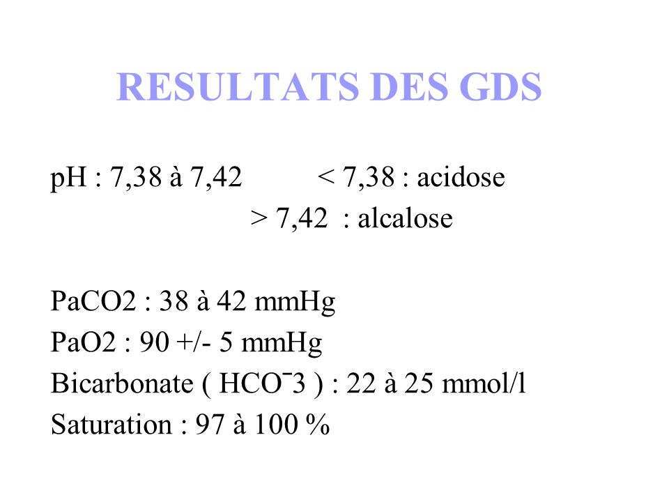 RESULTATS DES GDS pH : 7,38 à 7,42 < 7,38 : acidose