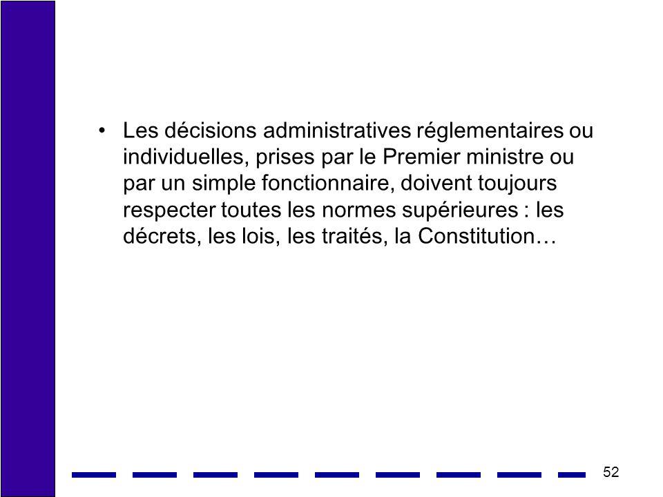 Les décisions administratives réglementaires ou individuelles, prises par le Premier ministre ou par un simple fonctionnaire, doivent toujours respecter toutes les normes supérieures : les décrets, les lois, les traités, la Constitution…
