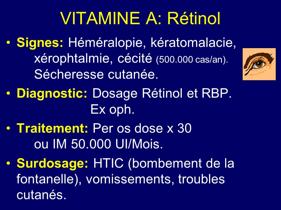 VITAMINE A: RétinolSignes: Héméralopie, kératomalacie, xérophtalmie, cécité (500.000 cas/an). Sécheresse cutanée.