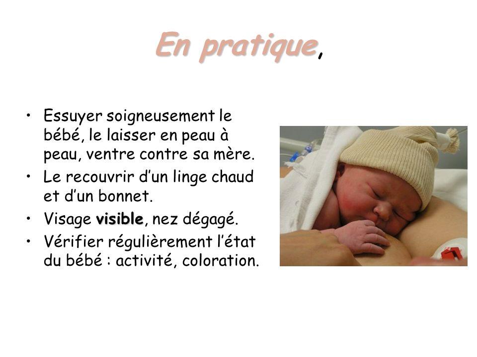 En pratique, Essuyer soigneusement le bébé, le laisser en peau à peau, ventre contre sa mère. Le recouvrir d'un linge chaud et d'un bonnet.