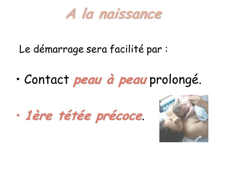A la naissance Contact peau à peau prolongé. 1ère tétée précoce.