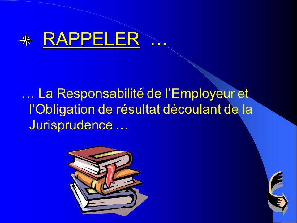 RAPPELER … … La Responsabilité de l'Employeur et l'Obligation de résultat découlant de la Jurisprudence …