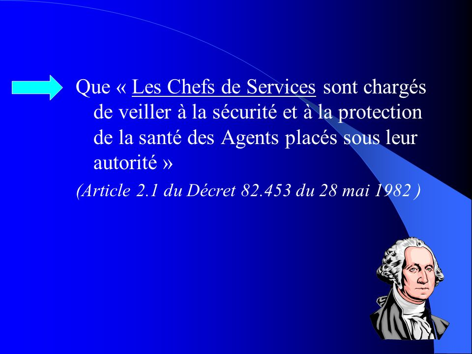 Que « Les Chefs de Services sont chargés de veiller à la sécurité et à la protection de la santé des Agents placés sous leur autorité »