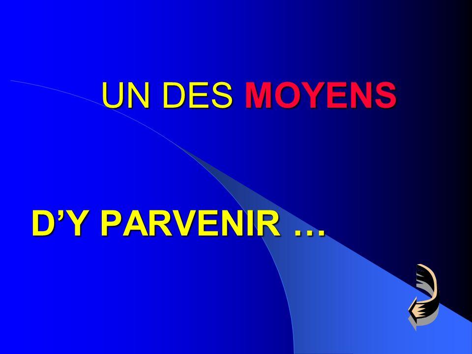 UN DES MOYENS D'Y PARVENIR …