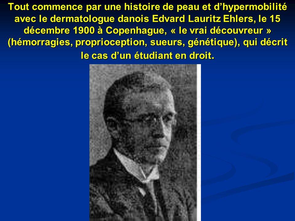 Tout commence par une histoire de peau et d'hypermobilité avec le dermatologue danois Edvard Lauritz Ehlers, le 15 décembre 1900 à Copenhague, « le vrai découvreur » (hémorragies, proprioception, sueurs, génétique), qui décrit le cas d'un étudiant en droit.