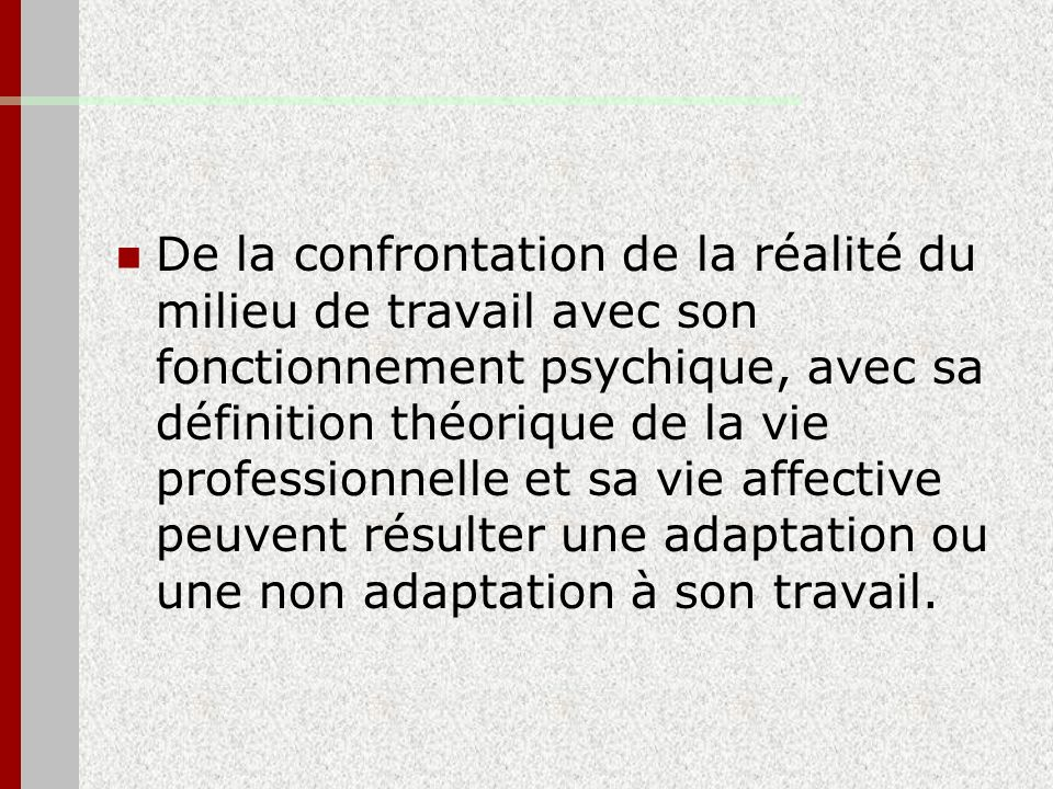 De la confrontation de la réalité du milieu de travail avec son fonctionnement psychique, avec sa définition théorique de la vie professionnelle et sa vie affective peuvent résulter une adaptation ou une non adaptation à son travail.
