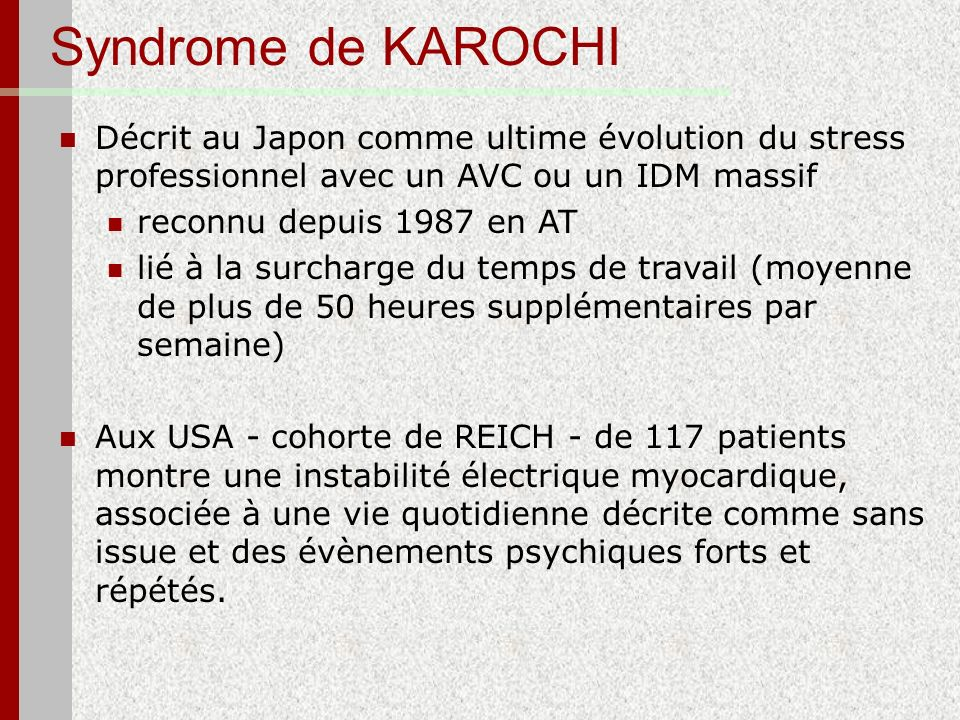 Syndrome de KAROCHI Décrit au Japon comme ultime évolution du stress professionnel avec un AVC ou un IDM massif.