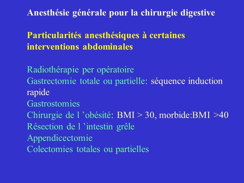 Anesthésie générale pour la chirurgie digestive Particularités anesthésiques à certaines interventions abdominales Radiothérapie per opératoire Gastrectomie totale ou partielle: séquence induction rapide Gastrostomies Chirurgie de l 'obésité: BMI > 30, morbide:BMI >40 Résection de l 'intestin grêle Appendicectomie Colectomies totales ou partielles