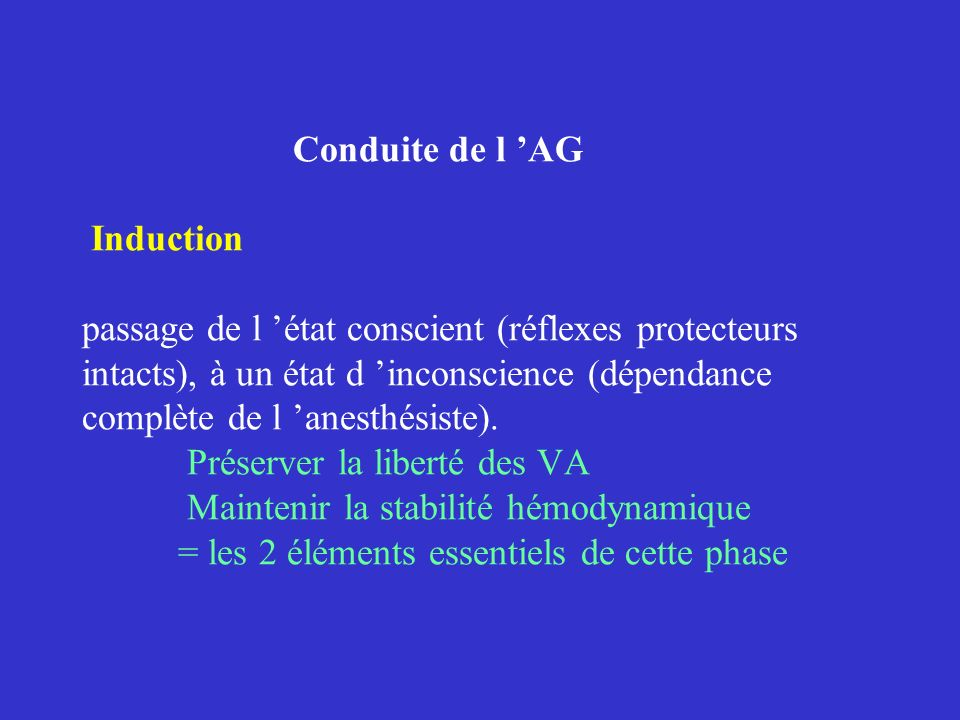 Conduite de l 'AG Induction passage de l 'état conscient (réflexes protecteurs intacts), à un état d 'inconscience (dépendance complète de l 'anesthésiste).