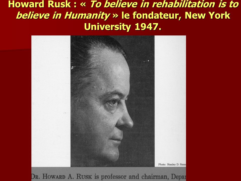Howard Rusk : « To believe in rehabilitation is to believe in Humanity » le fondateur, New York University 1947.
