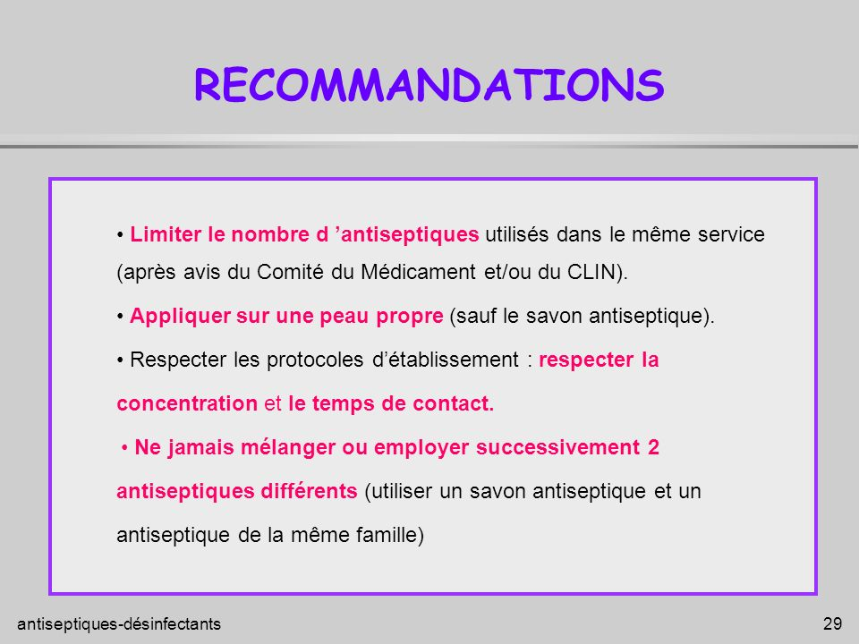 RECOMMANDATIONS • Limiter le nombre d 'antiseptiques utilisés dans le même service. (après avis du Comité du Médicament et/ou du CLIN).