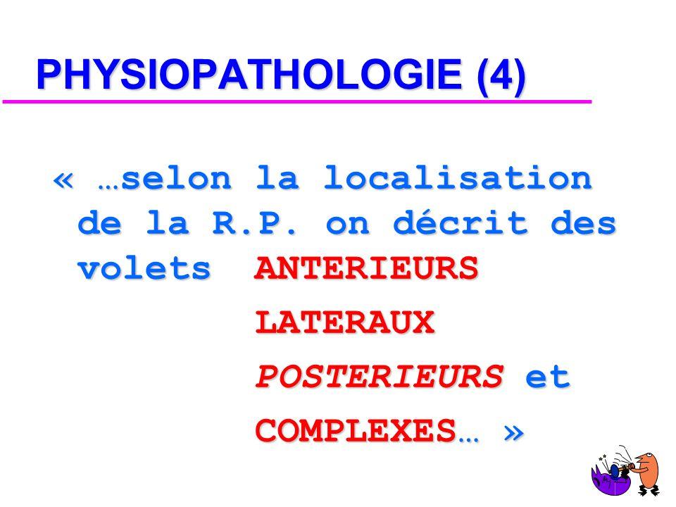PHYSIOPATHOLOGIE (4) « …selon la localisation de la R.P. on décrit des volets ANTERIEURS. LATERAUX.