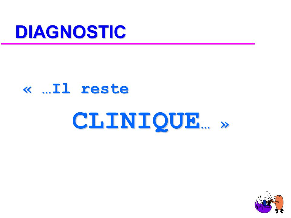 DIAGNOSTIC « …Il reste CLINIQUE… »