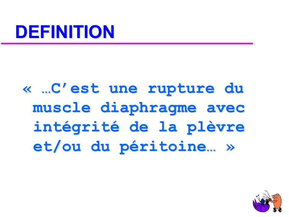 DEFINITION « …C'est une rupture du muscle diaphragme avec intégrité de la plèvre et/ou du péritoine… »