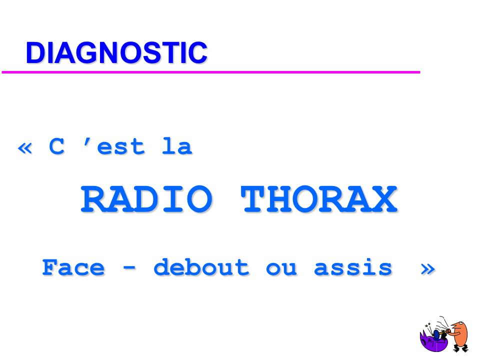 DIAGNOSTIC « C 'est la RADIO THORAX Face - debout ou assis »