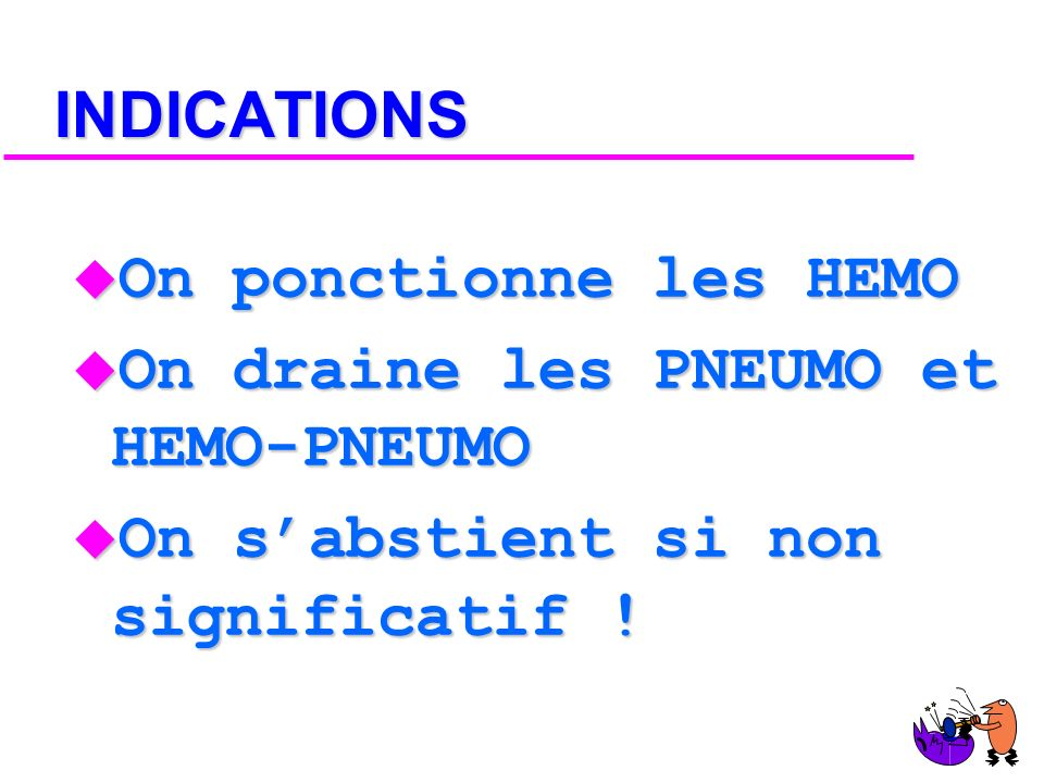 INDICATIONS On ponctionne les HEMO. On draine les PNEUMO et HEMO-PNEUMO.