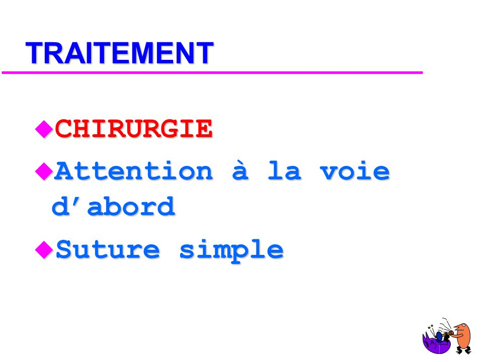 TRAITEMENT CHIRURGIE Attention à la voie d'abord Suture simple