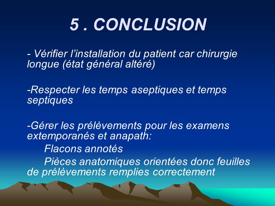 5 . CONCLUSION - Vérifier l'installation du patient car chirurgie longue (état général altéré) -Respecter les temps aseptiques et temps septiques.