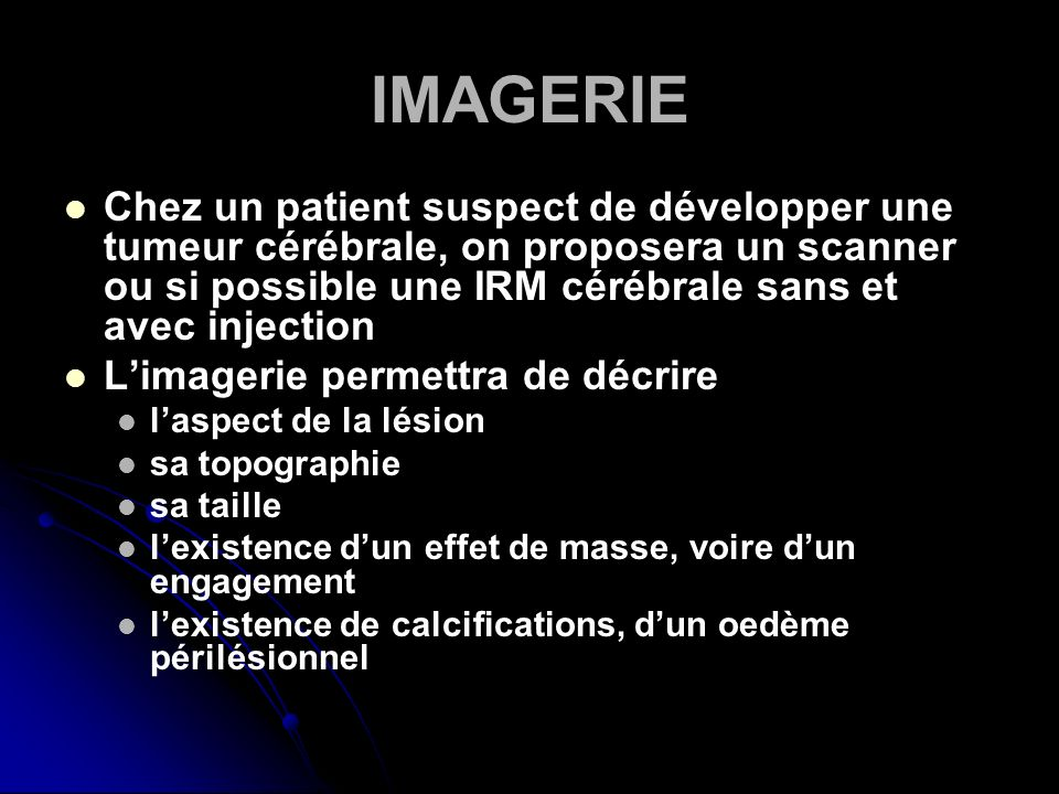 IMAGERIE Chez un patient suspect de développer une tumeur cérébrale, on proposera un scanner ou si possible une IRM cérébrale sans et avec injection.