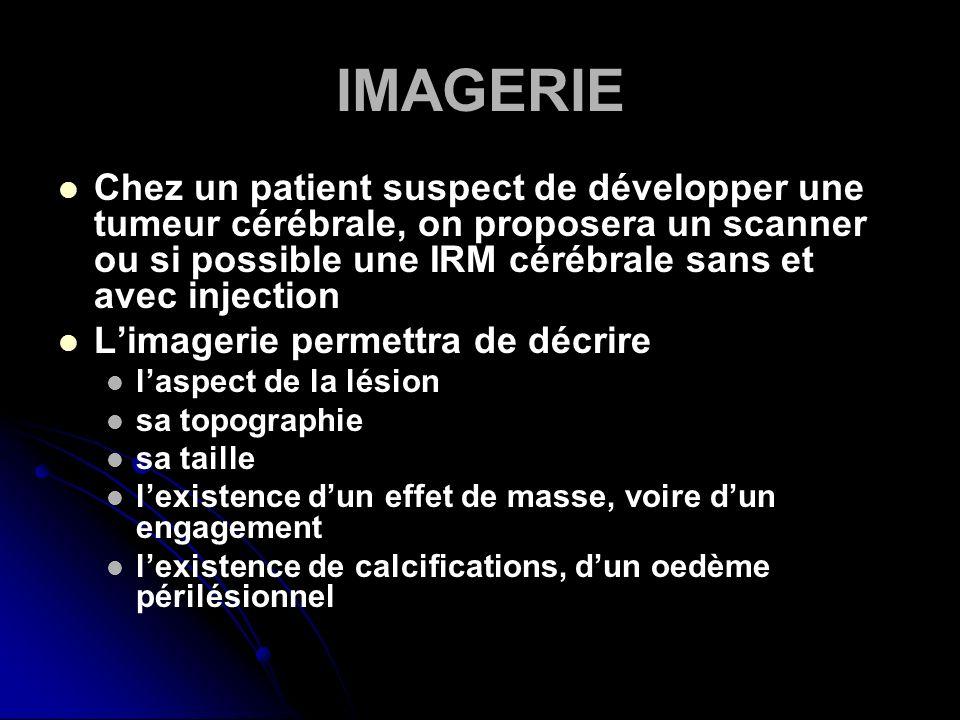 IMAGERIEChez un patient suspect de développer une tumeur cérébrale, on proposera un scanner ou si possible une IRM cérébrale sans et avec injection.