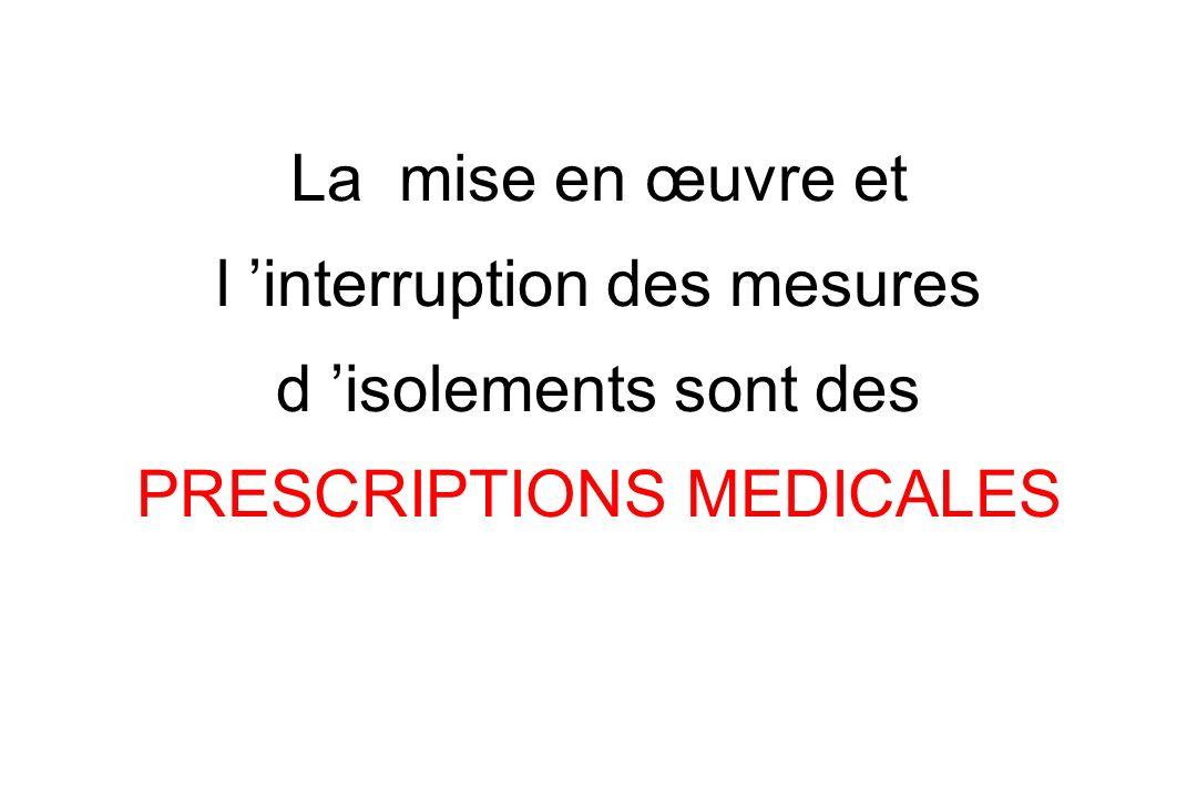 La mise en œuvre et l 'interruption des mesures d 'isolements sont des PRESCRIPTIONS MEDICALES
