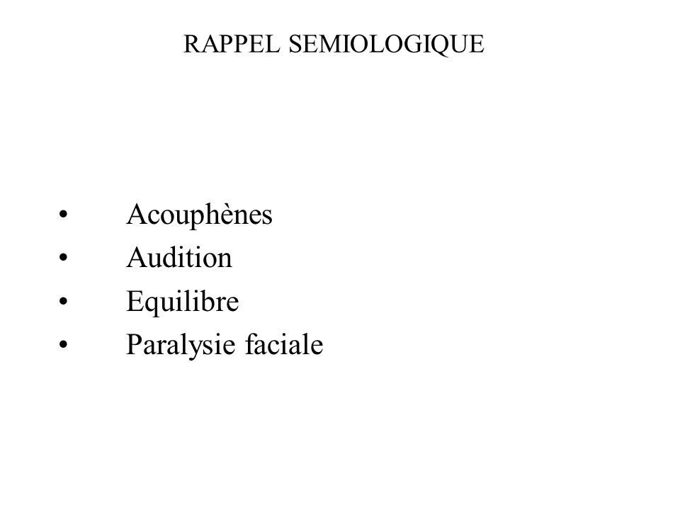 RAPPEL SEMIOLOGIQUE Acouphènes Audition Equilibre Paralysie faciale