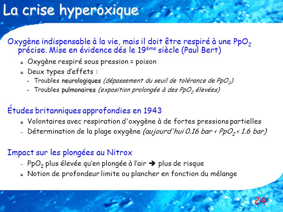 La crise hyperoxique Oxygène indispensable à la vie, mais il doit être respiré à une PpO2 précise. Mise en évidence dés le 19ème siècle (Paul Bert)