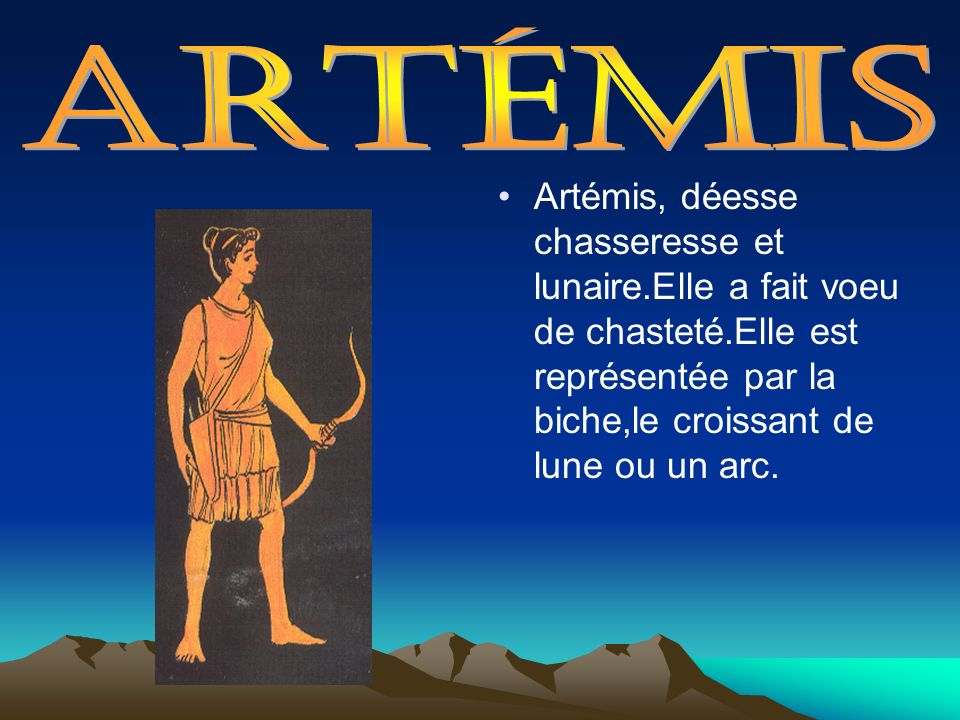 Artémis Artémis, déesse chasseresse et lunaire.Elle a fait voeu de chasteté.Elle est représentée par la biche,le croissant de lune ou un arc.
