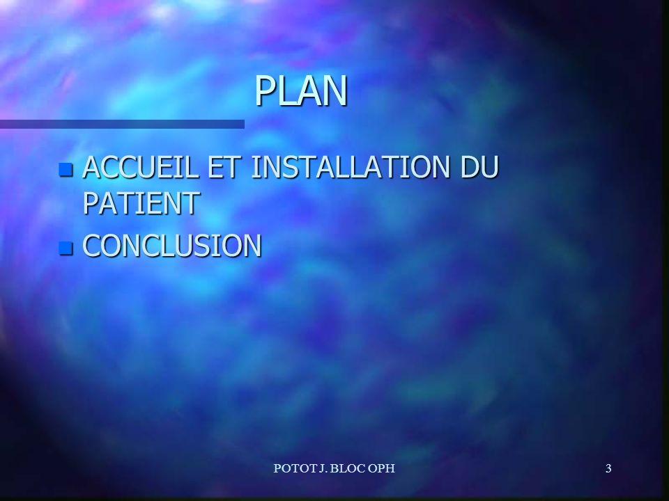 PLAN ACCUEIL ET INSTALLATION DU PATIENT CONCLUSION POTOT J. BLOC OPH
