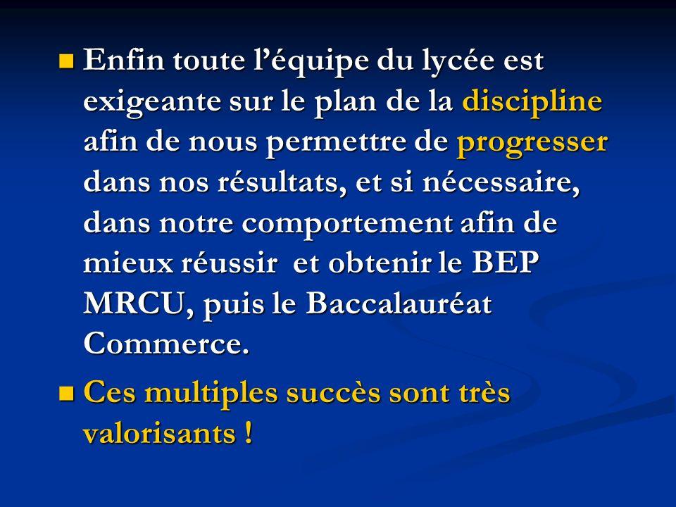 Enfin toute l'équipe du lycée est exigeante sur le plan de la discipline afin de nous permettre de progresser dans nos résultats, et si nécessaire, dans notre comportement afin de mieux réussir et obtenir le BEP MRCU, puis le Baccalauréat Commerce.