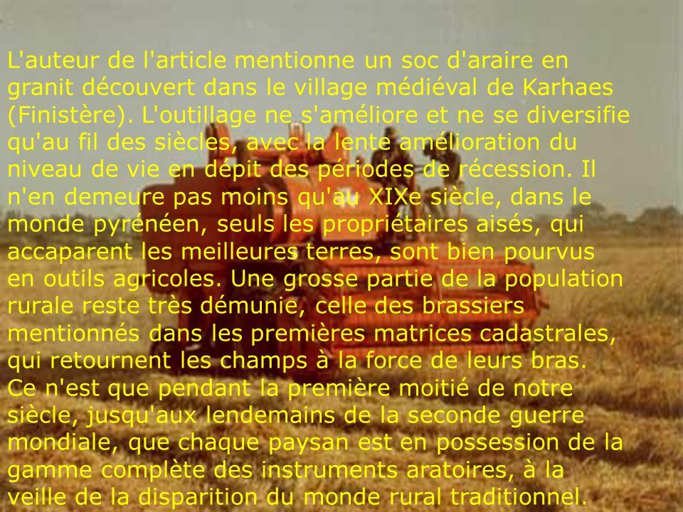 L auteur de l article mentionne un soc d araire en granit découvert dans le village médiéval de Karhaes (Finistère). L outillage ne s améliore et ne se diversifie qu au fil des siècles, avec la lente amélioration du niveau de vie en dépit des périodes de récession. Il n en demeure pas moins qu au XIXe siècle, dans le monde pyrénéen, seuls les propriétaires aisés, qui accaparent les meilleures terres, sont bien pourvus en outils agricoles. Une grosse partie de la population rurale reste très démunie, celle des brassiers mentionnés dans les premières matrices cadastrales, qui retournent les champs à la force de leurs bras.