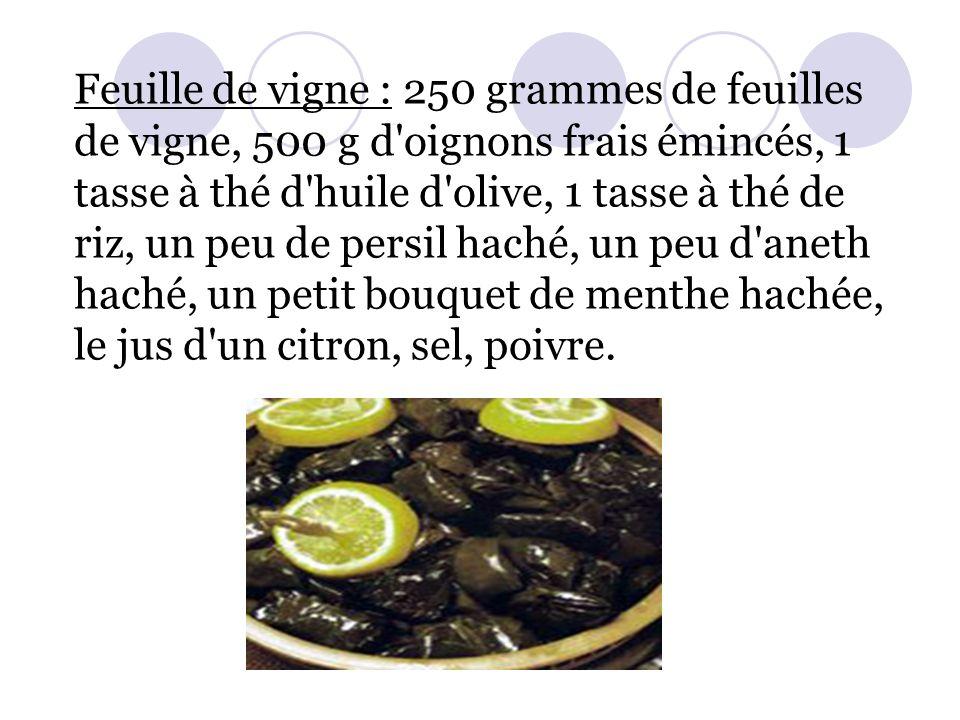 Feuille de vigne : 250 grammes de feuilles de vigne, 500 g d oignons frais émincés, 1 tasse à thé d huile d olive, 1 tasse à thé de riz, un peu de persil haché, un peu d aneth haché, un petit bouquet de menthe hachée, le jus d un citron, sel, poivre.